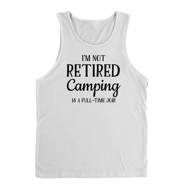 I'm not retired camping is  a full time job, retirement Tank Top