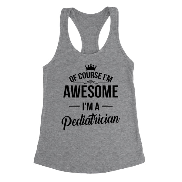 Of course I'm awesome I'm a pediatrician profession gift for her for him occupation Ladies Racerback Tank Top