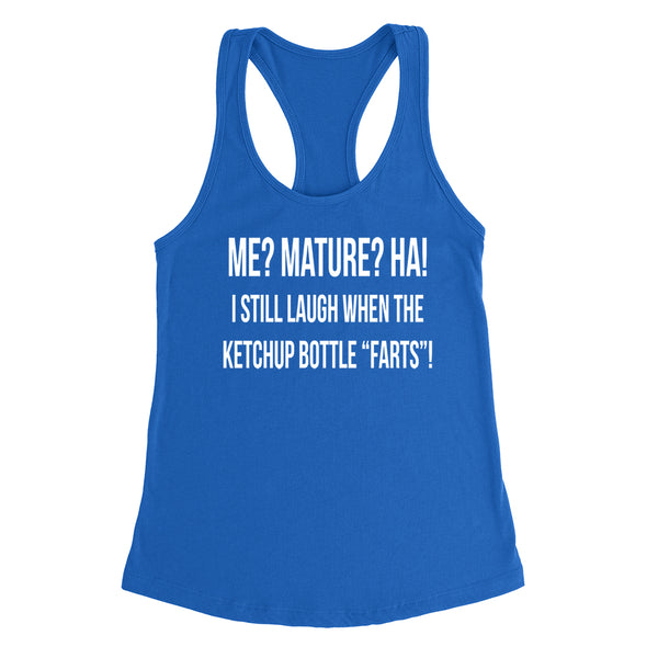 Me? Mature? HA! I still laugh when the ketchup bottle farts funny cool trendy Ladies  Racerback Tank Top