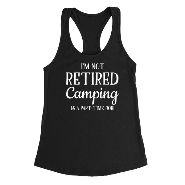 I'm not retired camping is  a part time job, retirement Ladies Racerback Tank Top