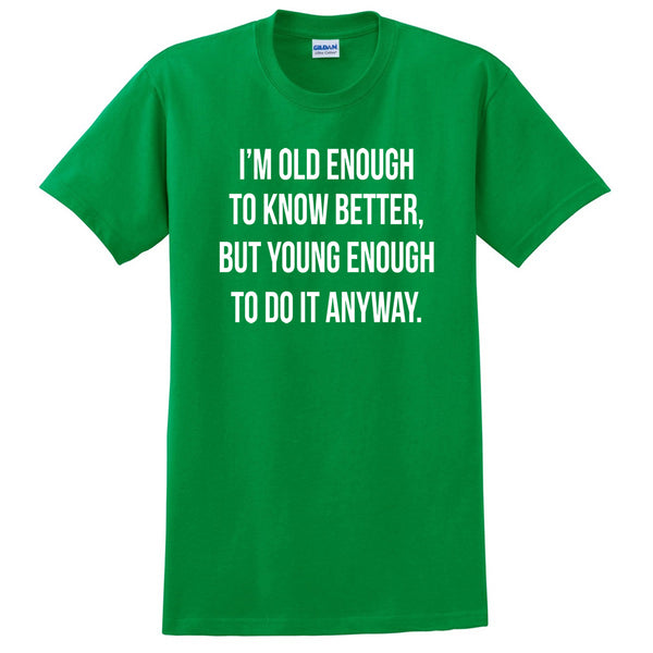 I'm old enough to know better, but young enough to do it anyway funny cool birthday T Shirt