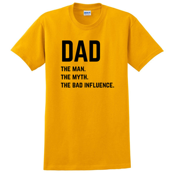 Dad the man the myth the bad influence T Shirt