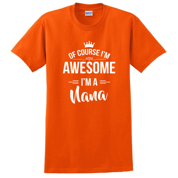 Of course I'm awesome I'm a nana Mother's day gift ideas for her grandparents grandma birthday T Shirt