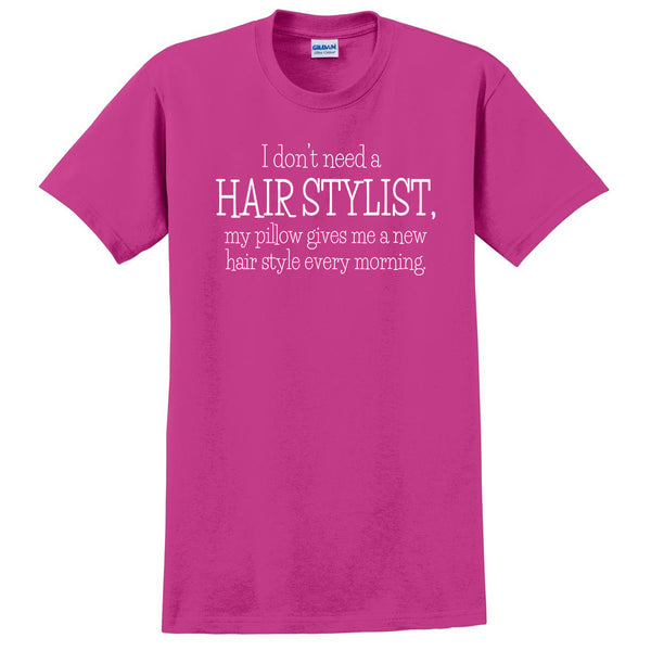 I don't need a hair stylist my pillow gives me a new hair style every morning funny cool T Shirt
