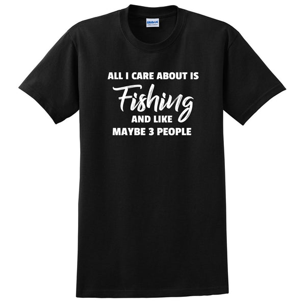 All care about is fishing and like maybe 3 people fisher love fishing funny gift ideas for her for him T Shirt