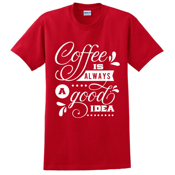 Coffee is always a good idea t shirt funny quote tee graphic shirt birthday gift ideas for him for her
