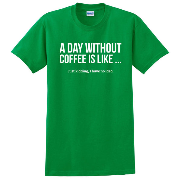 A day without coffee is like Just kidding I have no idea funny coffee lover  T Shirt