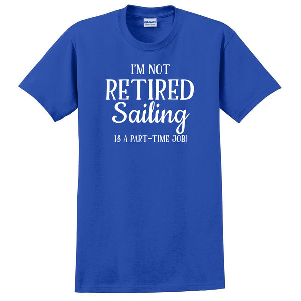 I'm not retired  sailing is  a part time job, retirement T Shirt
