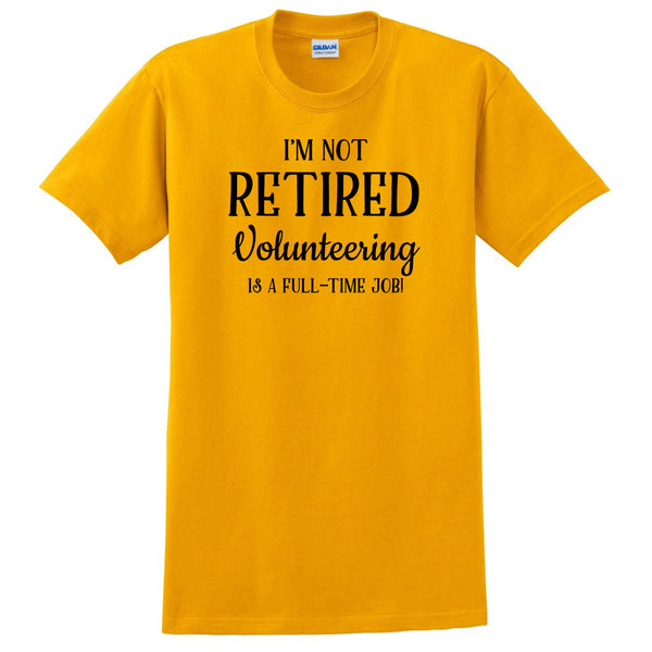 I'm not retired  volunteering is  a full time job, retirement T Shirt