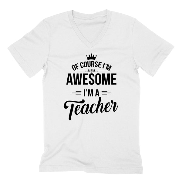 Of course I'm awesome I'm a teacher profession gift for her for him Teacher's day occupation  V Neck T Shirt