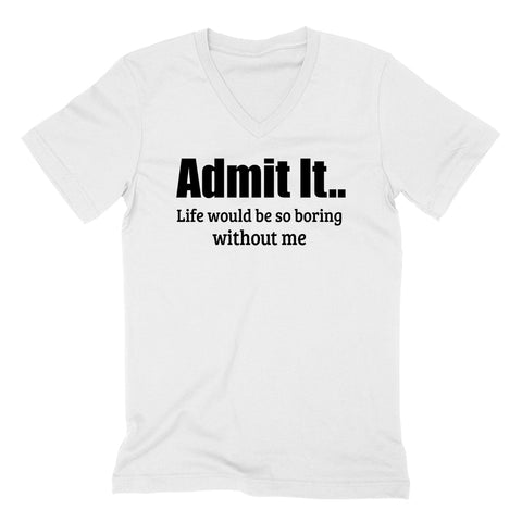 Admit it. Life would be so boring without me funny cool birthday gifts cute  V Neck T Shirt