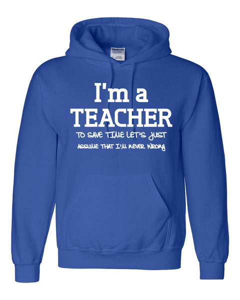 I am a teacher to save time let's just assume that I am never wrong Hoodie