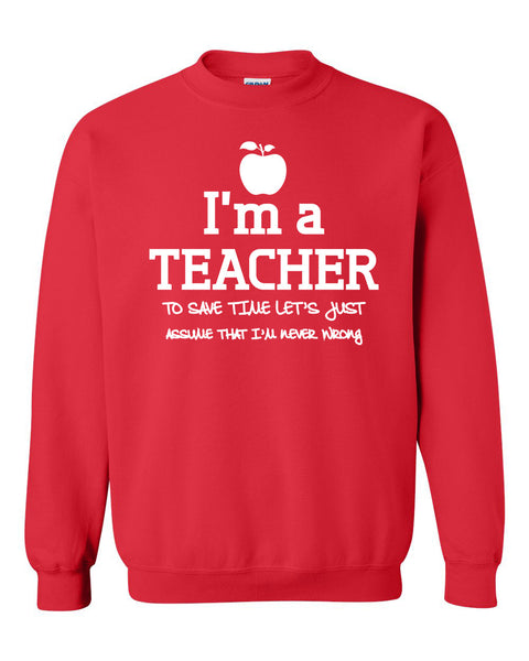 I am a teacher to save time let's just assume that I am never wrong Crewneck Sweatshirt