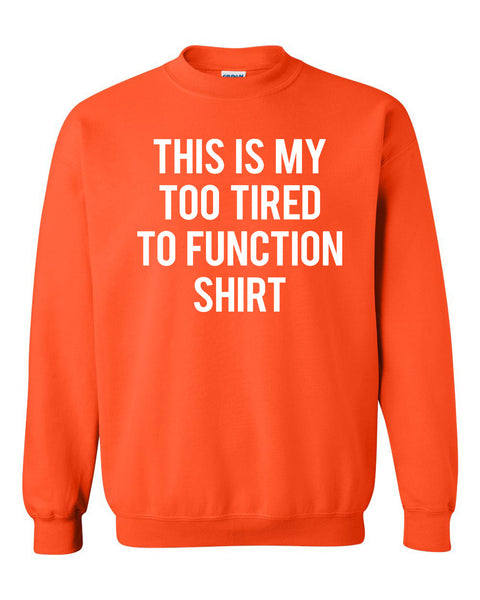 This is my too tired to function shirt Crewneck Sweatshirt