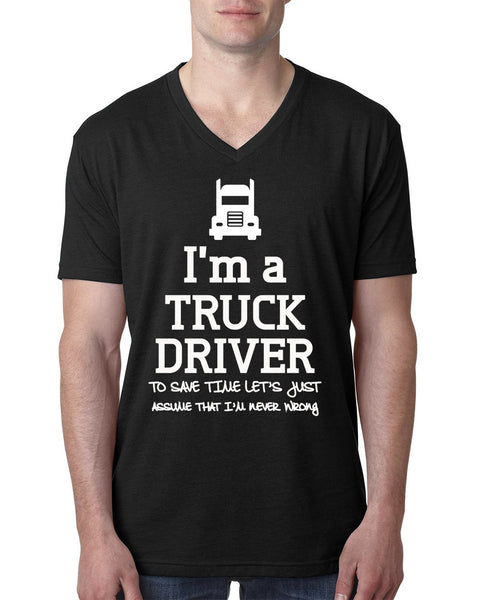 I am a truck driver to save time let's just assume that I am never wrong V Neck T Shirt