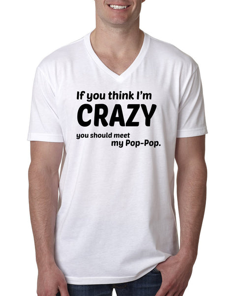If you think I'm crazy you should see my pop-pop V Neck T Shirt