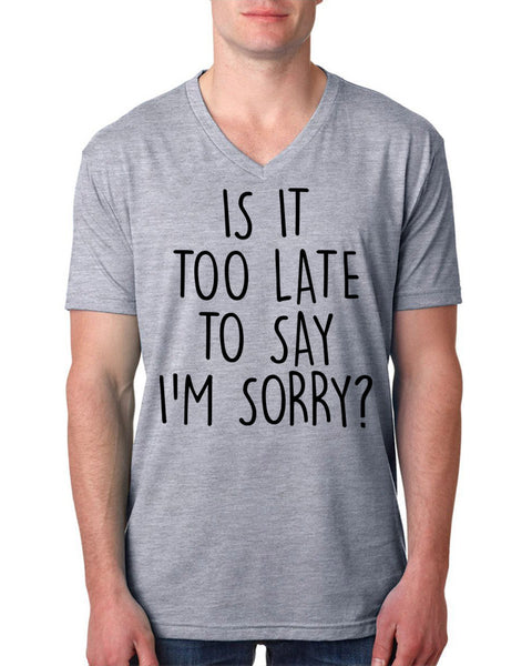 Is it too late to say I'm sorry V Neck T Shirt