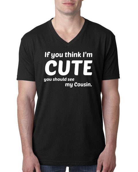 If you think I'm cute you should see my cousin V Neck T Shirt