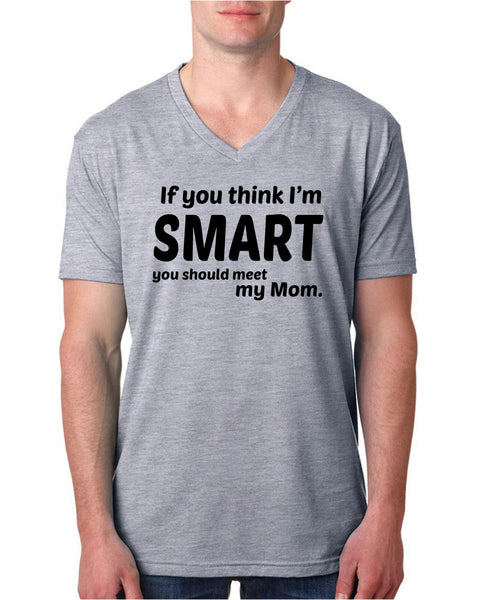 If you think I'm smart you should meet my mom V Neck T Shirt