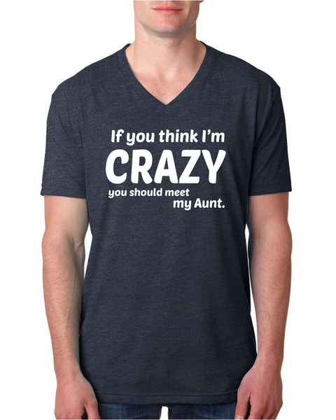 If you think I'm crazy you should see my aunt V Neck T Shirt