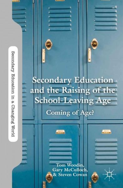 Secondary Education and the Raising of the School-Leaving Age: Coming of Age? (Secondary Education in a Changing World)