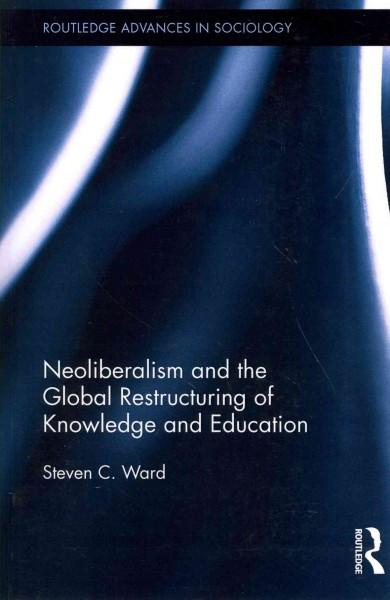 Neoliberalism and the Global Restructuring of Knowledge and Education (Routledge Advances in Sociology)