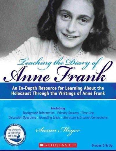 Teaching the Diary of Anne Frank: An In-Depth Resource for Learning About the Holocaust Through the Writings of Anne Frank