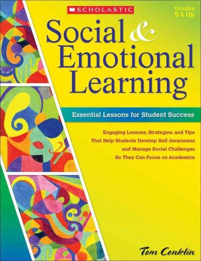 Social & Emotional Learning: Essential Lessons for Student Success; Engaging Lessons, Strategies, and Tips That Help Students Develop Self-Awareness and Manage Social Challenges S