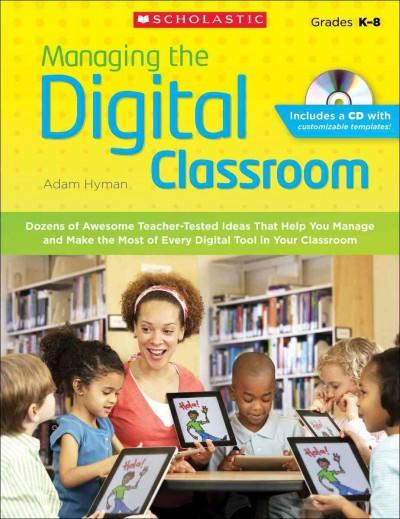 Managing the Digital Classroom: Dozens of Awesome Teacher-Tested Ideas That Help You Manage and Make the Most of Every Digital Tool in Your Classroom: Grades K-8