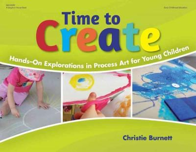 Time to Create: Hands-On Explorations in Process Art for Young Children