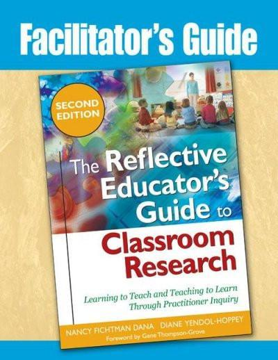 Facilitator's Guide the Reflective Educator's Guide to Classroom Research: Learning to Teach and Teaching to Learn Through Practitioner Inquiry