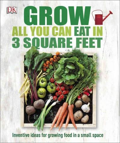 Grow All You Can Eat in 3 Square Feet: Grow All You Can Eat in Three Square Feet
