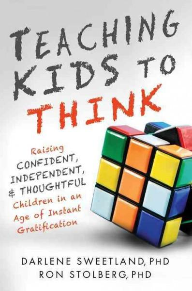 Teaching Kids to Think: Raising Confident, Independent, & Thoughtful Children in an Age of Instant Gratification: Teaching Kids to Think: Raising Confident, Independent, and Thoughtful Children in an Age of Instant Gratification