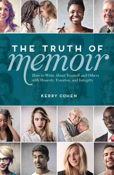 The Truth of Memoir: How to Write About Yourself and Others with Honesty, Emotion, and Integrity: The Truth of Memoir: How to Write About Yourself and Others With Honesty, Emotion, and Integrity