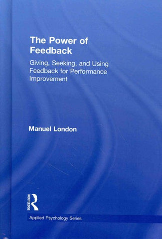 The Power of Feedback: Giving, Seeking, and Using Feedback for Performance Improvement (Applied Psychology Series)