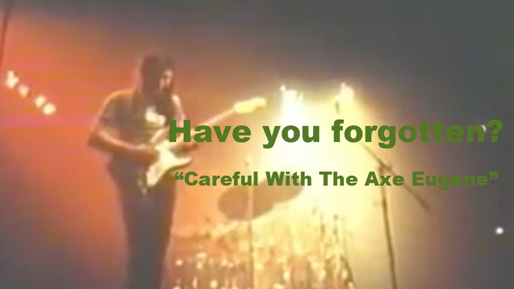 "Have you forgotten? ""Careful With The Axe Eugene"""