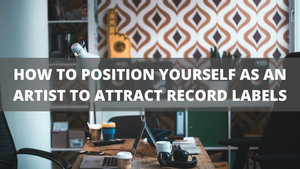 HOW TO POSITION YOURSELF AS AN ARTIST TO ATTRACT RECORD LABELS