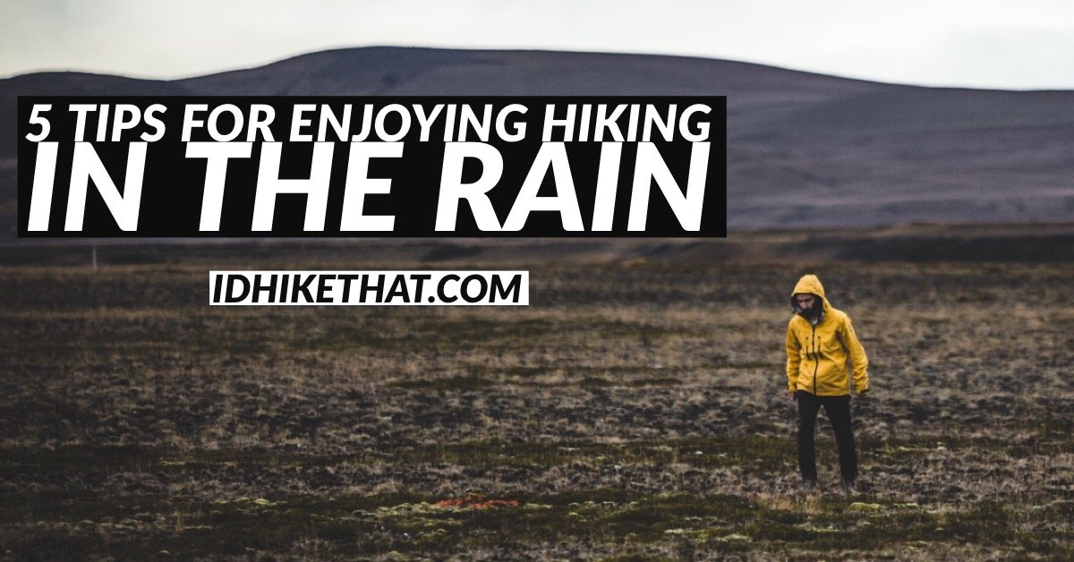 5 Tips for enjoying hiking in the rain. Visit idhikethat.com and find out how you can make rainy day hikes more enjoyable.