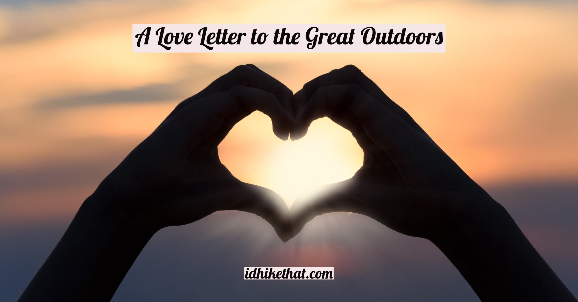 This Valentines's Day, enjoy this letter to the great outdoors. The true love that is always there for you. Read it at idhikethat.com