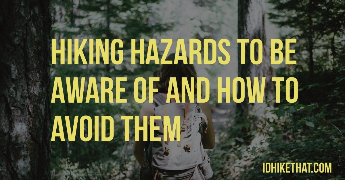 Hiking hazards to be aware of and how to avoid them. Visit idhikethat.com and learn how to protect yourself.