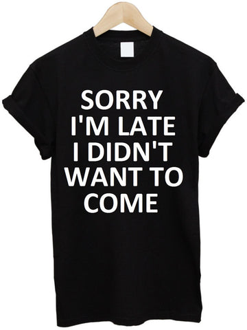 sorry i'm late i didn't want to come Print Women T shirt Cotton Casual Funny Shirt For Lady White Black Top Tee Hipster