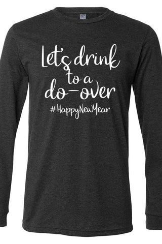 Let's Drink To A Do-Over Long Sleeve Tee #Happy New Year