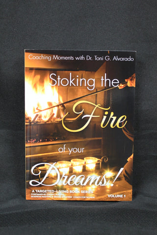Stoking The Fire Of  Your Dreams/ Dr. Toni G. Alvarado
