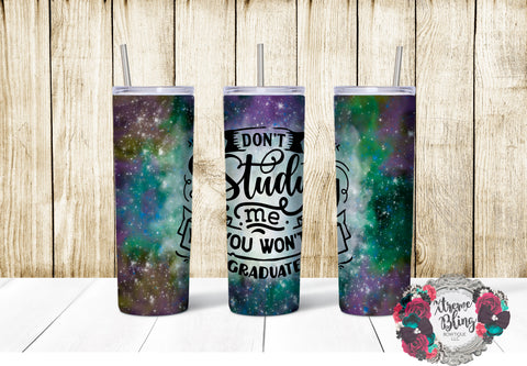 Don't Study Me You Won't Graduate Ready To Press Sublimation Print for 20oz Straight Skinny Tumbler or 20oz Tapered Skinny Tumbler