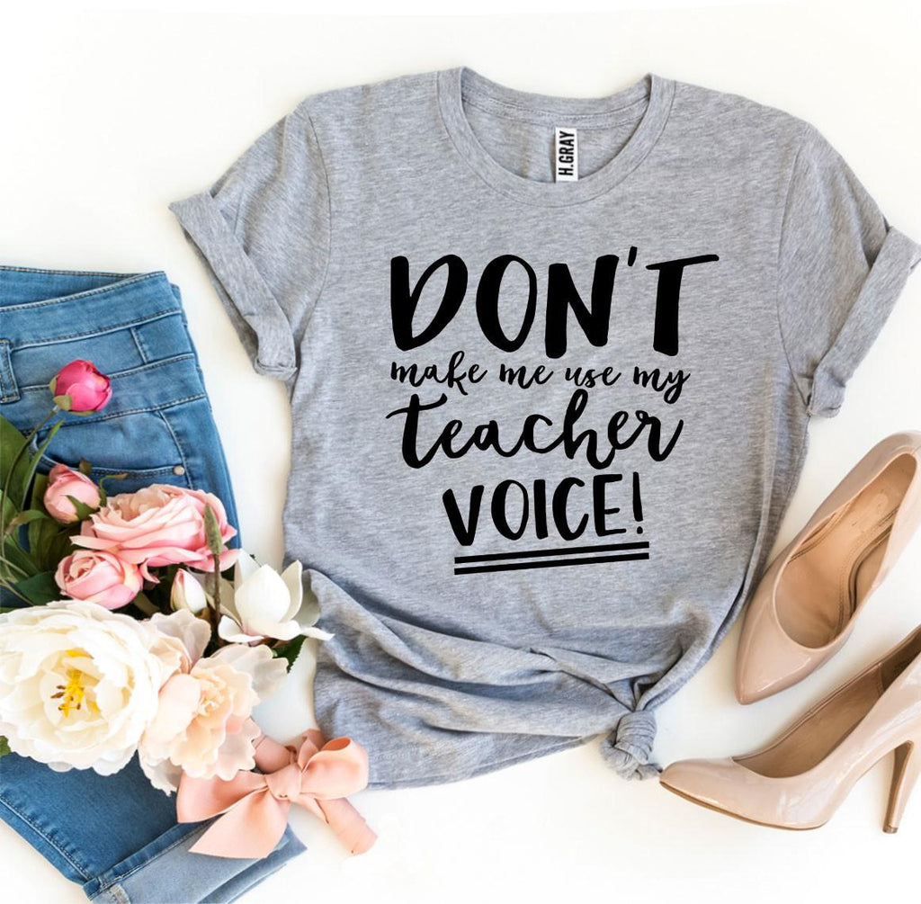 Don't Make Me Use My Teacher Voice! T-shirt