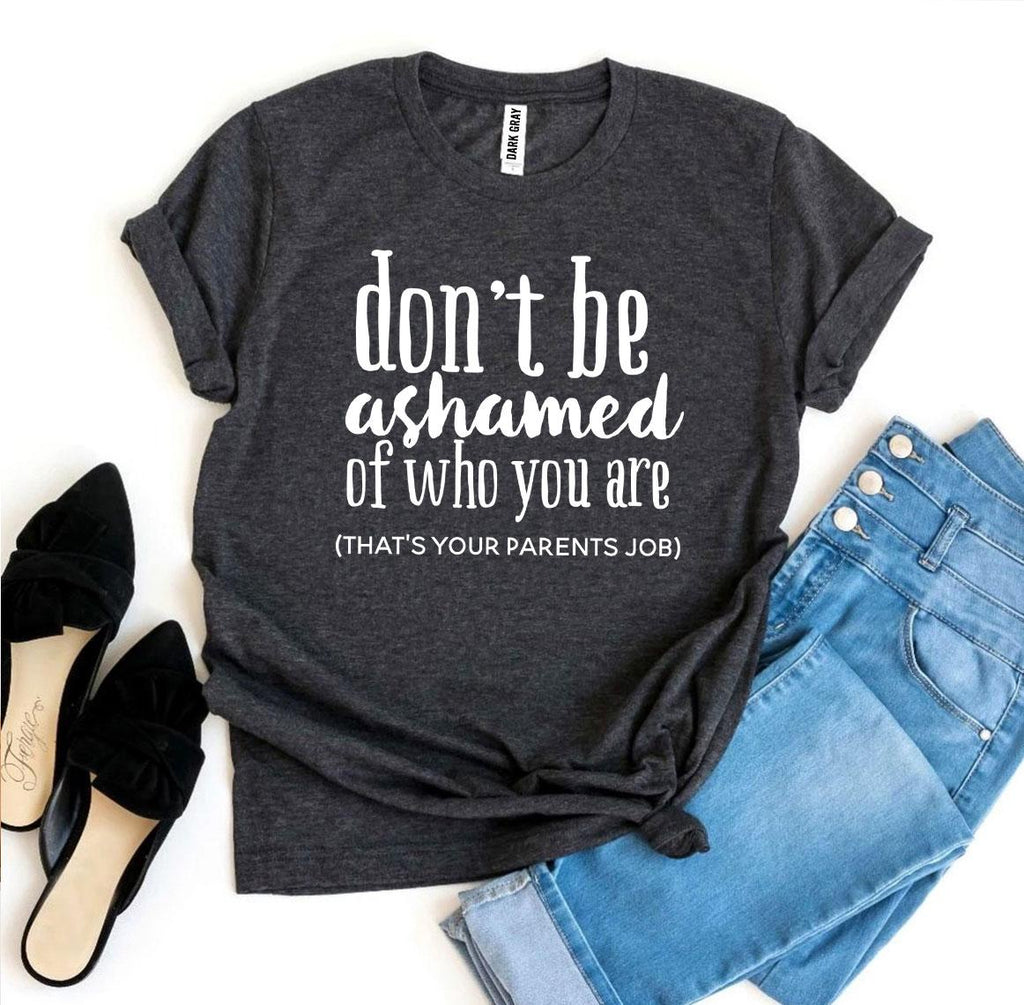 Don't Be Ashamed Of Who You Are T-shirt