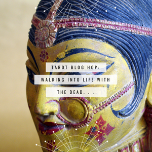 Tarot Blog Hop: Walking Into Life with The Dead