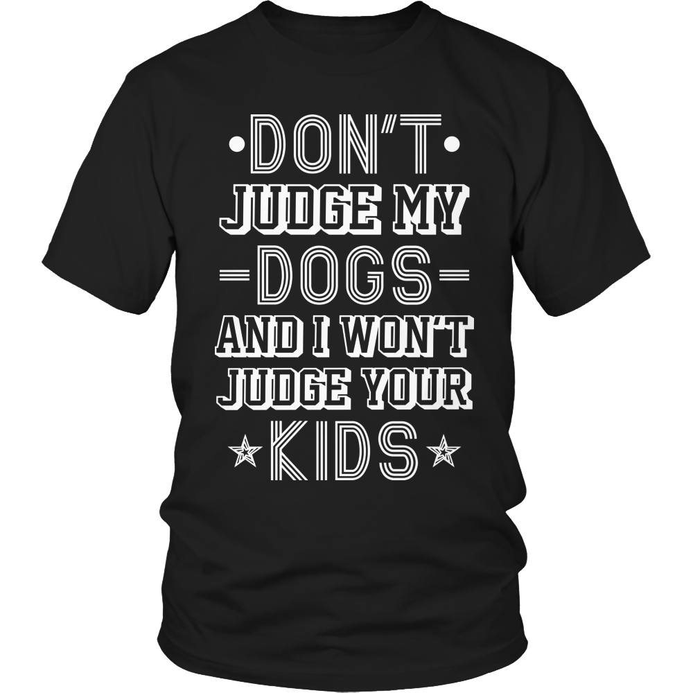 Limited Edition -  Don't Judge My Dogs And I Won't Judge Your Kids