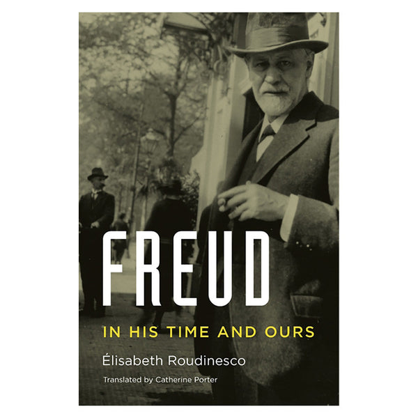 Freud, In His Time and Ours - Élisabeth Roudinesco