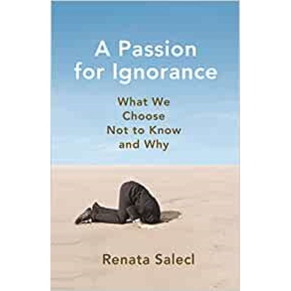 A Passion for Ignorance: What We Choose Not to Know and Why - Renata Salecl